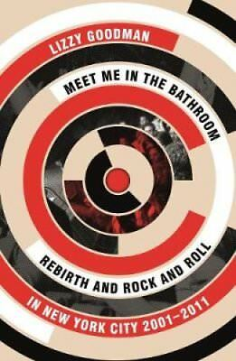 Meet Me in the Bathroom: Rebirth and Rock and Roll in New York City 2001-2011...