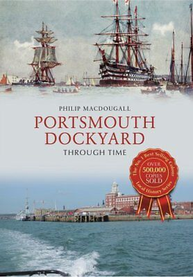 Portsmouth Dockyard Through Time by Philip MacDougall (Paperback, 2017)