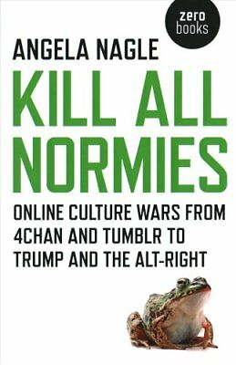 Kill All Normies Online Culture Wars from 4chan and Tumblr to T... 9781785355431