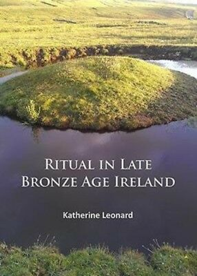 Ritual in Late Bronze Age Ireland: Material Culture, Practices, L...