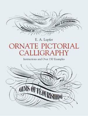 Ornate Pictorial Calligraphy Instructions and Over 150 Examples 9780486219578