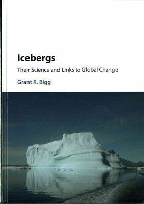 Icebergs Their Science and Links to Global Change by Grant R. Bigg 9781107067097