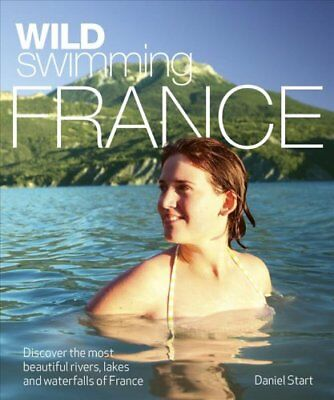 Wild Swimming France Discover the Most Beautiful Rivers, Lakes ... 9780957157309