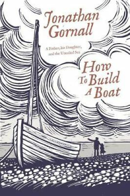 How To Build A Boat A Father, his Daughter, and the Unsailed Sea 9781471164781