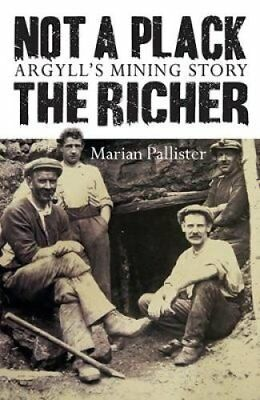 Not a Plack the Richer Argyll's Mining Story by Marina Pallister 9781780275048