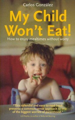 My Child Won't Eat How to Enjoy Mealtimes without Worry 9781780660059