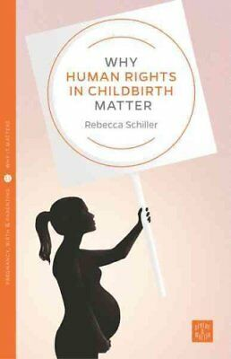Why Human Rights in Childbirth Matter by Rebecca Schiller 9781780665801