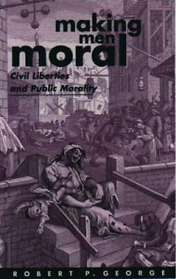 Making Men Moral: Civil Liberties and Public Morality by Robert P. George...