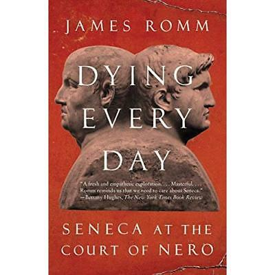 Dying Every Day: Seneca at the Court of Nero - Paperback NEW James Romm (Aut 201