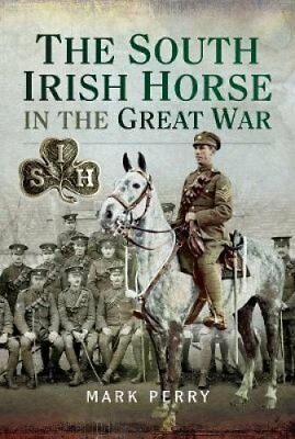 The South Irish Horse in the Great War by Mark Perry 9781526736956