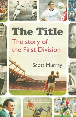 The Title The Story of the First Division by Scott Murray 9781472936646