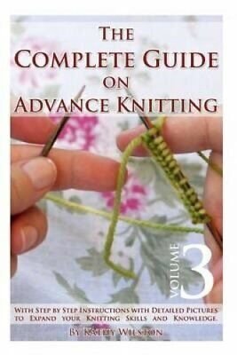 The Complete Guide on Advance Knitting: With Step by Step Instructions with...