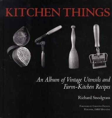 Kitchen Things : An Album of Vintage Utensils and Farm-Kitchen Recipes by...