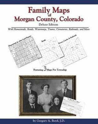 Family Maps of Morgan County, Colorado, Deluxe Edition : With Homesteads,...
