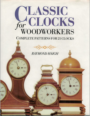 Classic Clocks for Woodworkers - Complete Patterns for 21 Clocks ; Raymond Haigh
