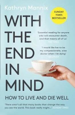 With the End in Mind How to Live and Die Well by Kathryn Mannix 9780008210915