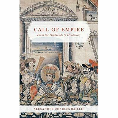 Call of Empire: From the Highlands to Hindostan - Hardcover NEW Baillie, Alexan