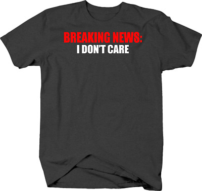 Breaking News I Don't Care Funny and Sarcastic Opinion Apathy Tshirt