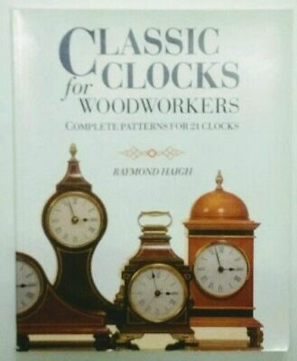 Classic Clocks for Woodworkers: Complete Patterns for 21 Clocks. Haigh, Raymond: