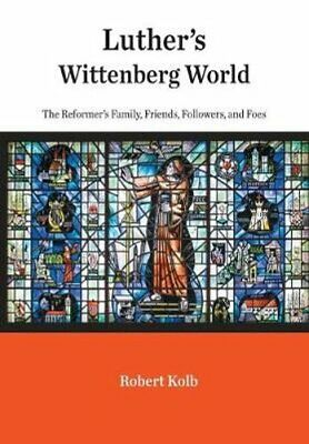 Luther's Wittenberg World : The Reformer's Family, Friends, Followers, and...