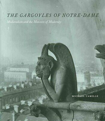 The Gargoyles of Notre Dame Medievalism and the Monsters of Mod... 9780226092454
