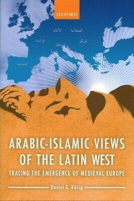 Arabic-Islamic Views of the Latin West : Tracing the Emergence of Medieval Eu...