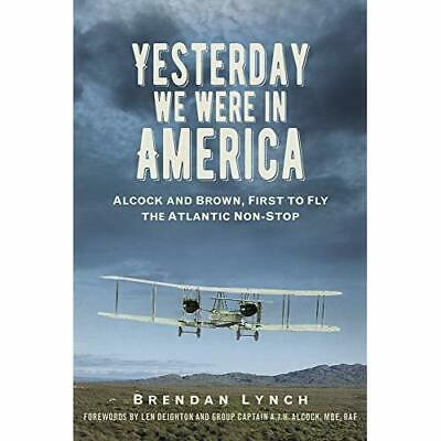 Yesterday We Were In America: Alcock and Brown, First t - Hardcover NEW Lynch, B