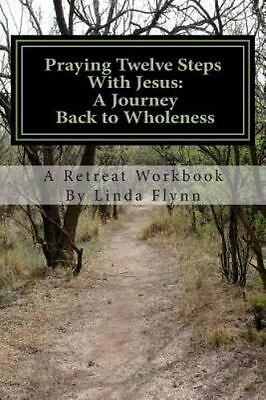 Praying Twelve Steps With Jesus: A Journey Back to Wholeness: A Retreat Workbook