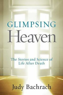 Glimpsing Heaven: The Stories and Science of Life After Death Bachrach, Judy Pa