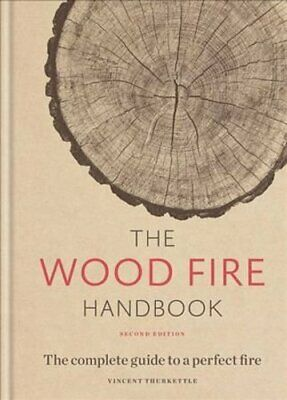 The Wood Fire Handbook The complete guide to a perfect fire 9781784726195