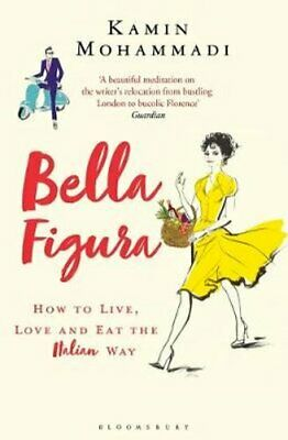 Bella Figura How to Live, Love and Eat the Italian Way 9781408856284 | Brand New