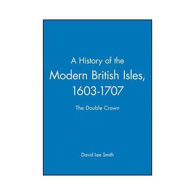 A History of the Modern British Isles. 1603-1707 by David L Smith