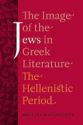 The Image of the Jews in Greek Literature. The Hellenistic Period by Bar-Kochva,