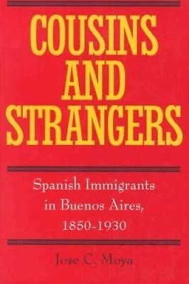 Cousins and Strangers. Spanish Immigrants in Buenos Aires, 1850-1930 by Moya, Jo