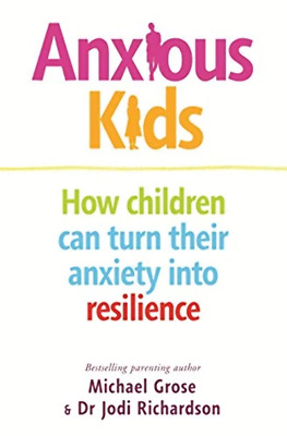 Anxious Kids: How children can turn their anxiety into resilience - Michael Gros