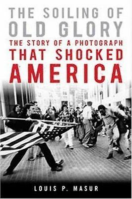The Soiling of Old Glory: The Story of a Photograph That Shocked America Masur,