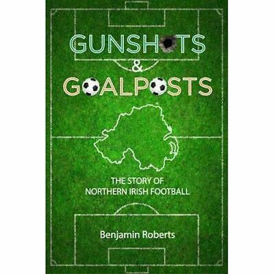 Gunshots & Goalposts: The Story of Northern Irish Footb - Paperback NEW Roberts,