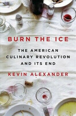 Burn the Ice : The American Culinary Revolution and Its End, Hardcover by Ale...