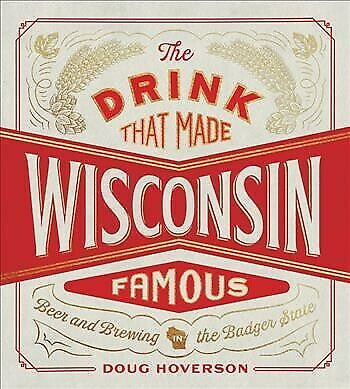 Drink That Made Wisconsin Famous : Beer and Brewing in the Badger State, Hard...