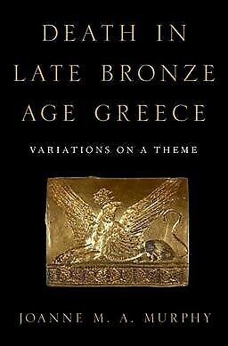 Death in Late Bronze Age Greece : Variations on a Theme, Hardcover by Murphy,...