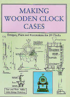 Making Wooden Clock Cases. Designs, Plans and Instructions for 20 Clocks by Ashb