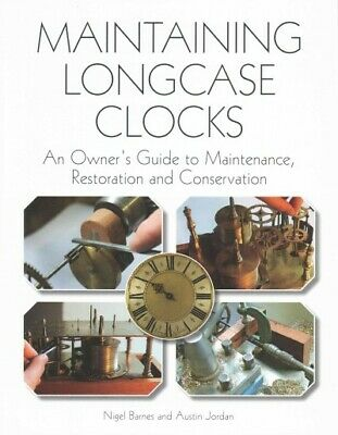 Maintaining Longcase Clocks : An Owner's Guide to Maintenance, Restoration an...