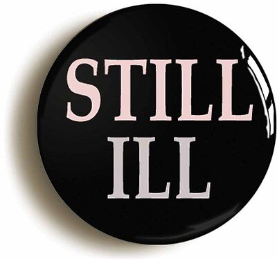 STILL ILL BADGE BUTTON PIN (Size is 1inch/25mm diameter)