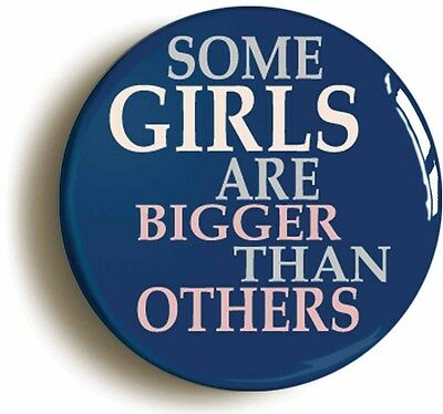SOME GIRLS BIGGER THAN OTHERS BADGE BUTTON PIN (Size is 1inch/25mm diameter)