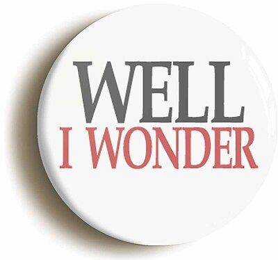 WELL I WONDER BADGE BUTTON PIN (Size is 1inch/25mm diameter)