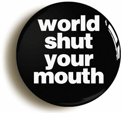WORLD SHUT YOUR MOUTH BADGE BUTTON PIN (Size is 1inch/25mm diameter)