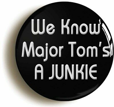WE KNOW MAJOR TOMS A JUNKIE BADGE BUTTON PIN (Size 1inch/25mm diameter)