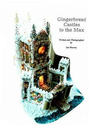 Gingerbread Castles to the Max: How to Create and Construct Gingerbread Houses b