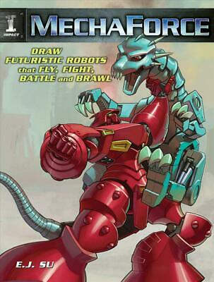MechaForce: Draw Futuristic Robots That Fly, Fight, Battle and Brawl by E.J. Su