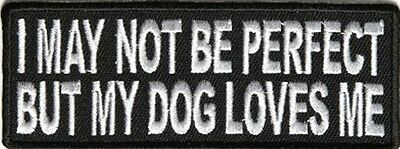 I MAY NOT BE PERFECT But My Dog Loves Me Motorcycle Biker Vest Patch! PAT-2988